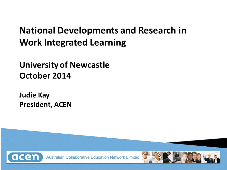 National Developments and Research in Work Integrated Learning University of Newcastle October 2014 Judie Kay President, ACEN