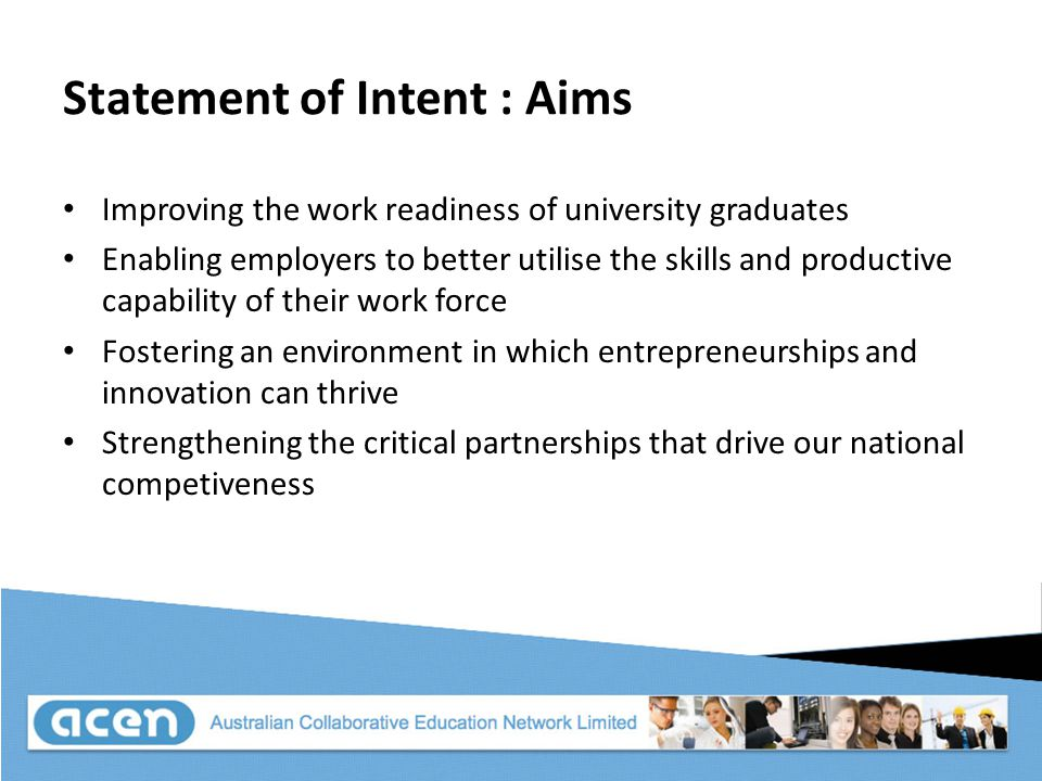 Statement of Intent : Aims Improving the work readiness of university graduates Enabling employers to better utilise the skills and productive capability of their work force Fostering an environment in which entrepreneurships and innovation can thrive Strengthening the critical partnerships that drive our national competiveness