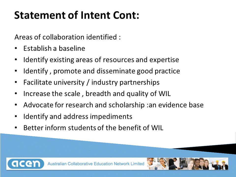 Statement of Intent Cont: Areas of collaboration identified : Establish a baseline Identify existing areas of resources and expertise Identify, promote and disseminate good practice Facilitate university / industry partnerships Increase the scale, breadth and quality of WIL Advocate for research and scholarship :an evidence base Identify and address impediments Better inform students of the benefit of WIL