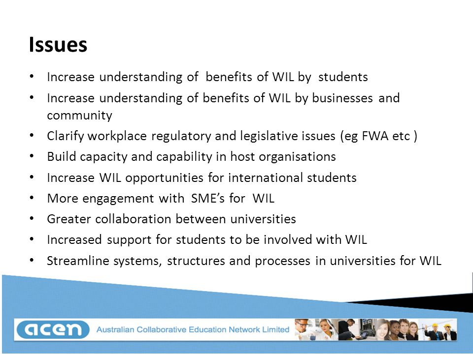 Issues Increase understanding of benefits of WIL by students Increase understanding of benefits of WIL by businesses and community Clarify workplace regulatory and legislative issues (eg FWA etc ) Build capacity and capability in host organisations Increase WIL opportunities for international students More engagement with SME's for WIL Greater collaboration between universities Increased support for students to be involved with WIL Streamline systems, structures and processes in universities for WIL