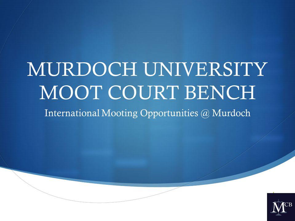  MURDOCH UNIVERSITY MOOT COURT BENCH International Mooting Opportunities @ Murdoch