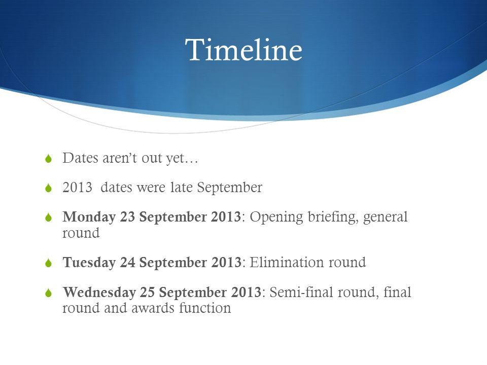 Timeline  Dates aren't out yet…  2013 dates were late September  Monday 23 September 2013 : Opening briefing, general round  Tuesday 24 September 2013 : Elimination round  Wednesday 25 September 2013 : Semi-final round, final round and awards function