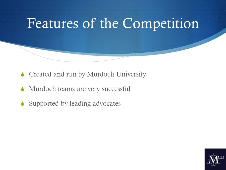Features of the Competition  Created and run by Murdoch University  Murdoch teams are very successful  Supported by leading advocates