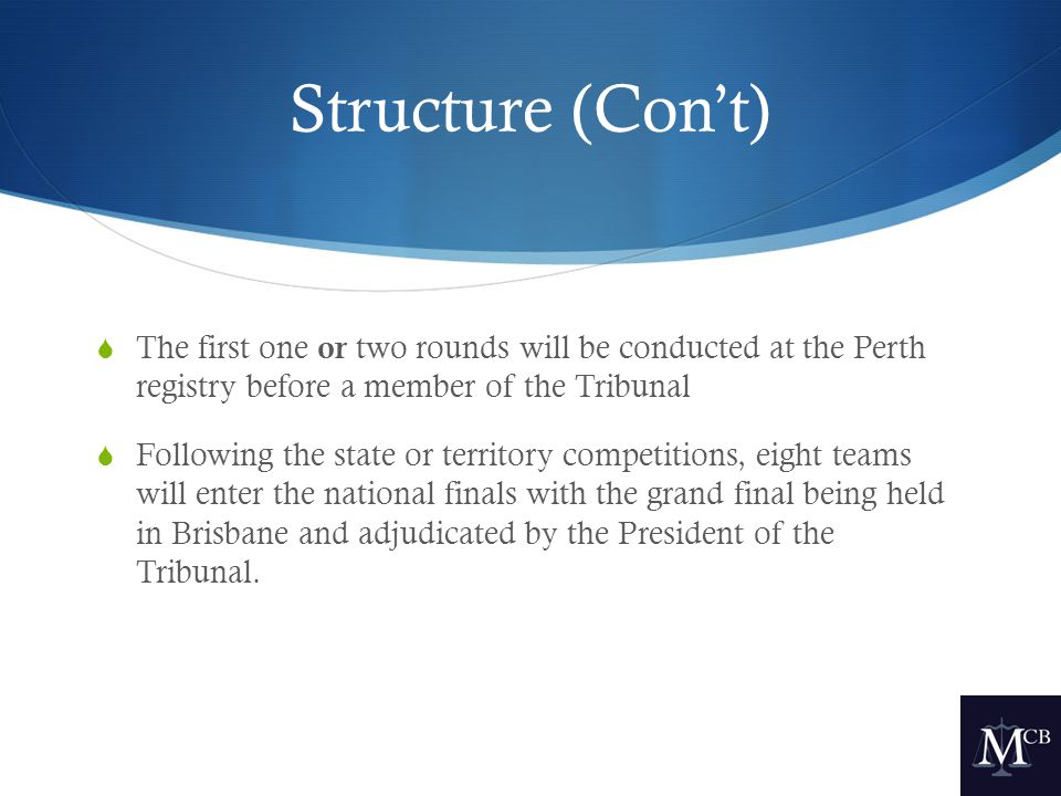 Structure (Con't)  The first one or two rounds will be conducted at the Perth registry before a member of the Tribunal  Following the state or territory competitions, eight teams will enter the national finals with the grand final being held in Brisbane and adjudicated by the President of the Tribunal.