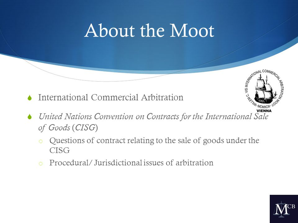 About the Moot  International Commercial Arbitration  United Nations Convention on Contracts for the International Sale of Goods ( CISG ) o Questions of contract relating to the sale of goods under the CISG o Procedural/ Jurisdictional issues of arbitration