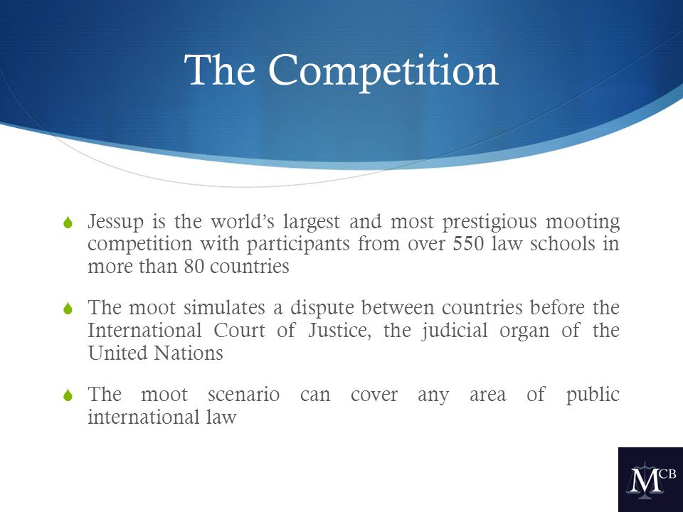 The Competition  Jessup is the world's largest and most prestigious mooting competition with participants from over 550 law schools in more than 80 countries  The moot simulates a dispute between countries before the International Court of Justice, the judicial organ of the United Nations  The moot scenario can cover any area of public international law