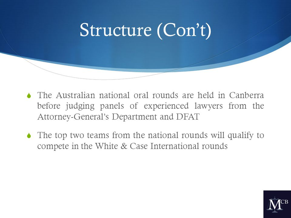 Structure (Con't)  The Australian national oral rounds are held in Canberra before judging panels of experienced lawyers from the Attorney-General's Department and DFAT  The top two teams from the national rounds will qualify to compete in the White & Case International rounds