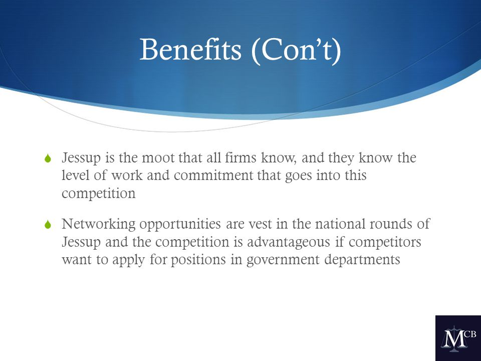 Benefits (Con't)  Jessup is the moot that all firms know, and they know the level of work and commitment that goes into this competition  Networking opportunities are vest in the national rounds of Jessup and the competition is advantageous if competitors want to apply for positions in government departments