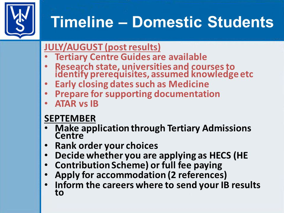 JULY/AUGUST (post results) Tertiary Centre Guides are available Research state, universities and courses to identify prerequisites, assumed knowledge etc Early closing dates such as Medicine Prepare for supporting documentation ATAR vs IB SEPTEMBER Make application through Tertiary Admissions Centre Rank order your choices Decide whether you are applying as HECS (HE Contribution Scheme) or full fee paying Apply for accommodation (2 references) Inform the careers where to send your IB results to Timeline – Domestic Students