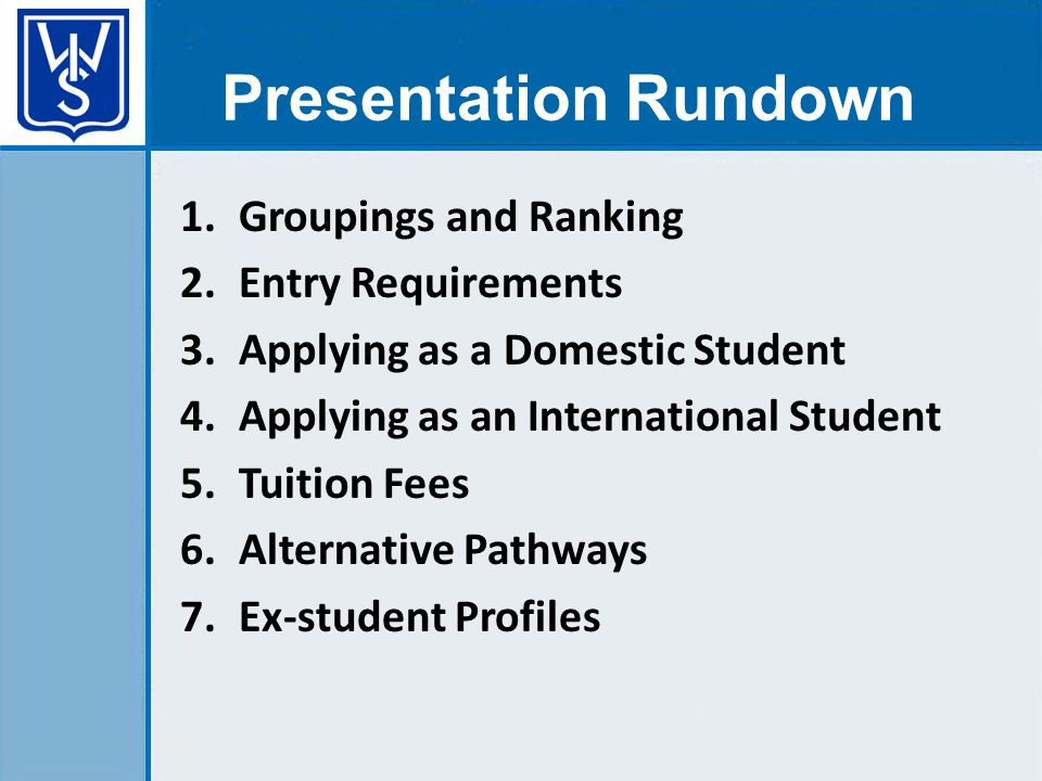 1.Groupings and Ranking 2.Entry Requirements 3.Applying as a Domestic Student 4.Applying as an International Student 5.Tuition Fees 6.Alternative Pathways 7.Ex-student Profiles Presentation Rundown