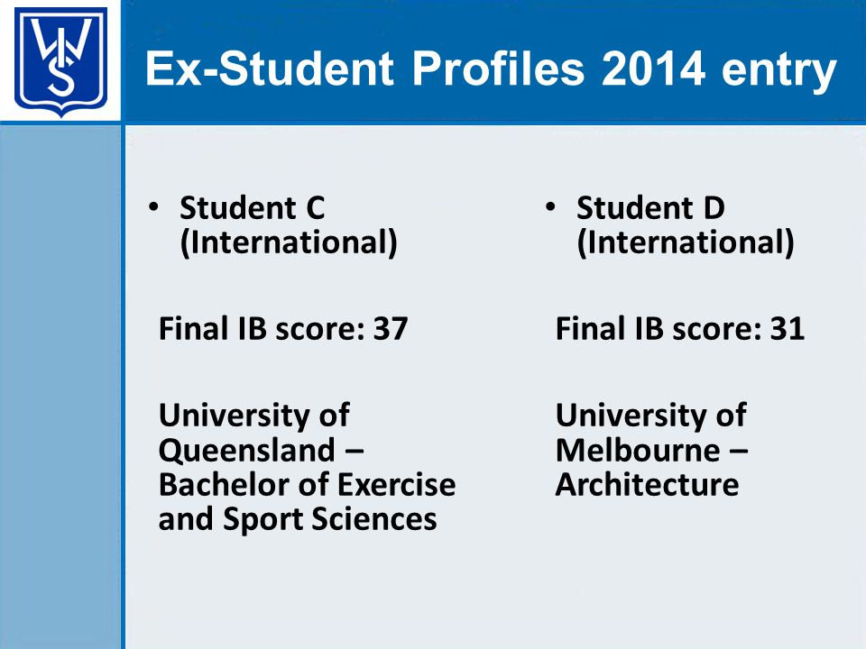 Ex-Student Profiles 2014 entry Student C (International) Final IB score: 37 University of Queensland – Bachelor of Exercise and Sport Sciences Student D (International) Final IB score: 31 University of Melbourne – Architecture