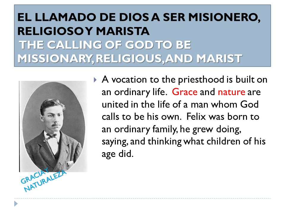 THE CALLING OF GOD TO BE MISSIONARY, RELIGIOUS, AND MARIST EL LLAMADO DE DIOS A SER MISIONERO, RELIGIOSO Y MARISTA THE CALLING OF GOD TO BE MISSIONARY, RELIGIOUS, AND MARIST  Besides, God's especial calling, one of the few extraordinary events that took place in his life was the consecration that his mother Luisa did of Felix to God the Father and consecrating him to Mary.