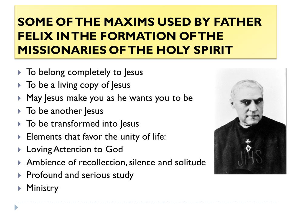 SOME OF THE MAXIMS USED BY FATHER FELIX IN THE FORMATION OF THE MISSIONARIES OF THE HOLY SPIRIT  To belong completely to Jesus  To be a living copy of Jesus  May Jesus make you as he wants you to be  To be another Jesus  To be transformed into Jesus  Elements that favor the unity of life:  Loving Attention to God  Ambience of recollection, silence and solitude  Profound and serious study  Ministry