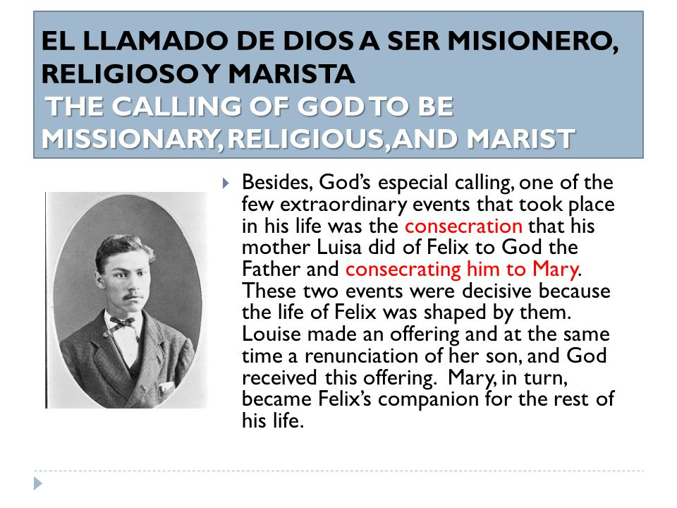 THE CALLING OF GOD TO BE MISSIONARY, RELIGIOUS, AND MARIST EL LLAMADO DE DIOS A SER MISIONERO, RELIGIOSO Y MARISTA THE CALLING OF GOD TO BE MISSIONARY, RELIGIOUS, AND MARIST  Besides, God's especial calling, one of the few extraordinary events that took place in his life was the consecration that his mother Luisa did of Felix to God the Father and consecrating him to Mary.