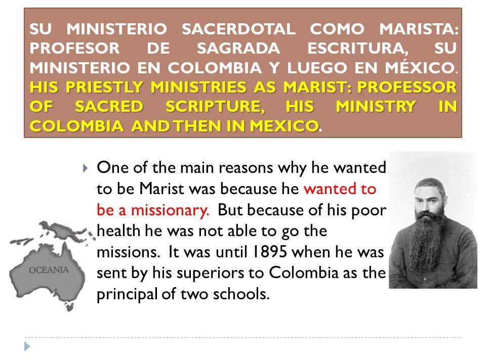 HIS PRIESTLY MINISTRIES AS MARIST: PROFESSOR OF SACRED SCRIPTURE, HIS MINISTRY IN COLOMBIA AND THEN IN MEXICO SU MINISTERIO SACERDOTAL COMO MARISTA: PROFESOR DE SAGRADA ESCRITURA, SU MINISTERIO EN COLOMBIA Y LUEGO EN MÉXICO.