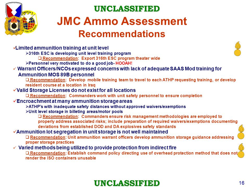UNCLASSIFIED UNCLASSIFIED 16 JMC Ammo Assessment Recommendations Limited ammunition training at unit level  316th ESC is developing unit level traini