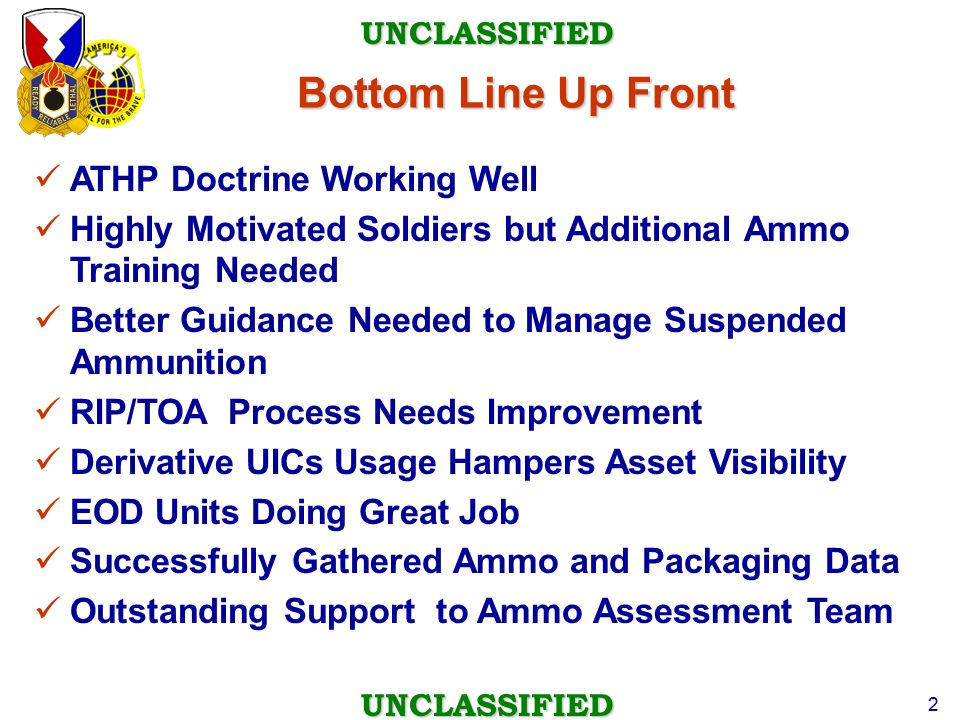 UNCLASSIFIED UNCLASSIFIED 2 Bottom Line Up Front ATHP Doctrine Working Well Highly Motivated Soldiers but Additional Ammo Training Needed Better Guidance Needed to Manage Suspended Ammunition RIP/TOA Process Needs Improvement Derivative UICs Usage Hampers Asset Visibility EOD Units Doing Great Job Successfully Gathered Ammo and Packaging Data Outstanding Support to Ammo Assessment Team
