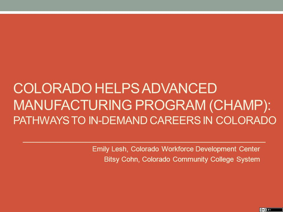 COLORADO HELPS ADVANCED MANUFACTURING PROGRAM (CHAMP): PATHWAYS TO IN-DEMAND CAREERS IN COLORADO Emily Lesh, Colorado Workforce Development Center Bitsy Cohn, Colorado Community College System