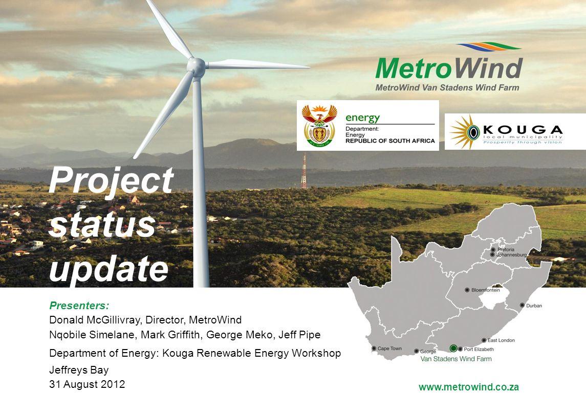 www.metrowind.co.za Project status update Presenters: Donald McGillivray, Director, MetroWind Nqobile Simelane, Mark Griffith, George Meko, Jeff Pipe Department of Energy: Kouga Renewable Energy Workshop Jeffreys Bay 31 August 2012