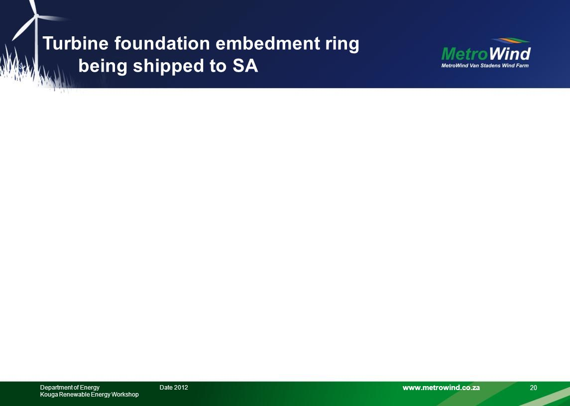 www.metrowind.co.za Turbine foundation embedment ring being shipped to SA 20 Date 2012Department of Energy Kouga Renewable Energy Workshop