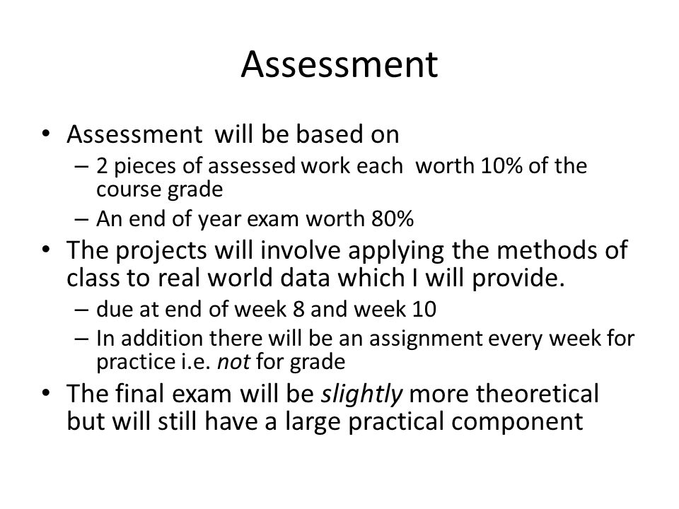 Assessment Assessment will be based on – 2 pieces of assessed work each worth 10% of the course grade – An end of year exam worth 80% The projects will involve applying the methods of class to real world data which I will provide.