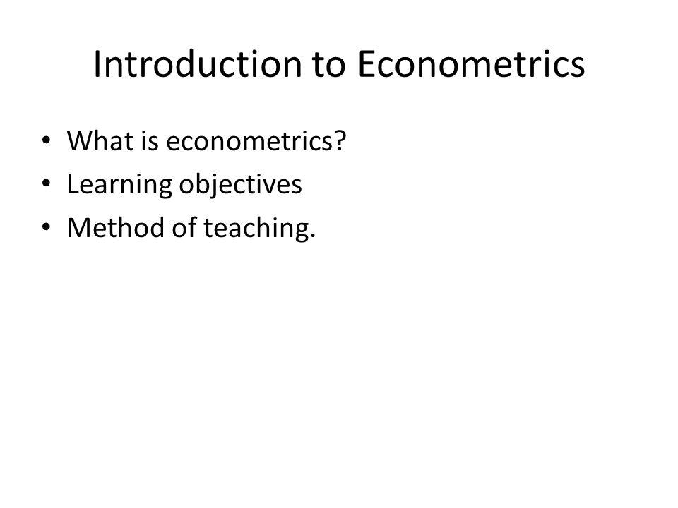 Introduction to Econometrics What is econometrics? Learning objectives Method of teaching.