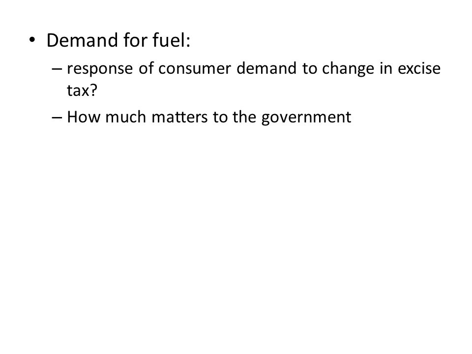 Demand for fuel: – response of consumer demand to change in excise tax.