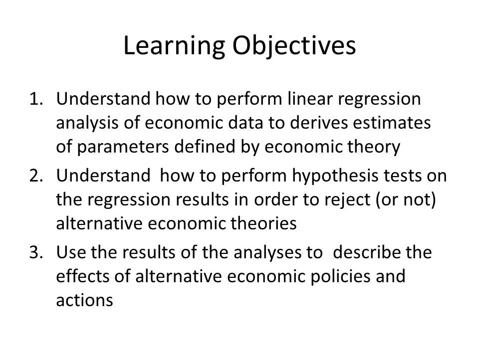 Learning Objectives 1.Understand how to perform linear regression analysis of economic data to derives estimates of parameters defined by economic theory 2.Understand how to perform hypothesis tests on the regression results in order to reject (or not) alternative economic theories 3.Use the results of the analyses to describe the effects of alternative economic policies and actions