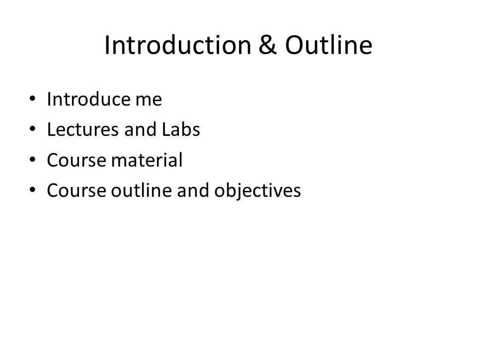 Introduction & Outline Introduce me Lectures and Labs Course material Course outline and objectives