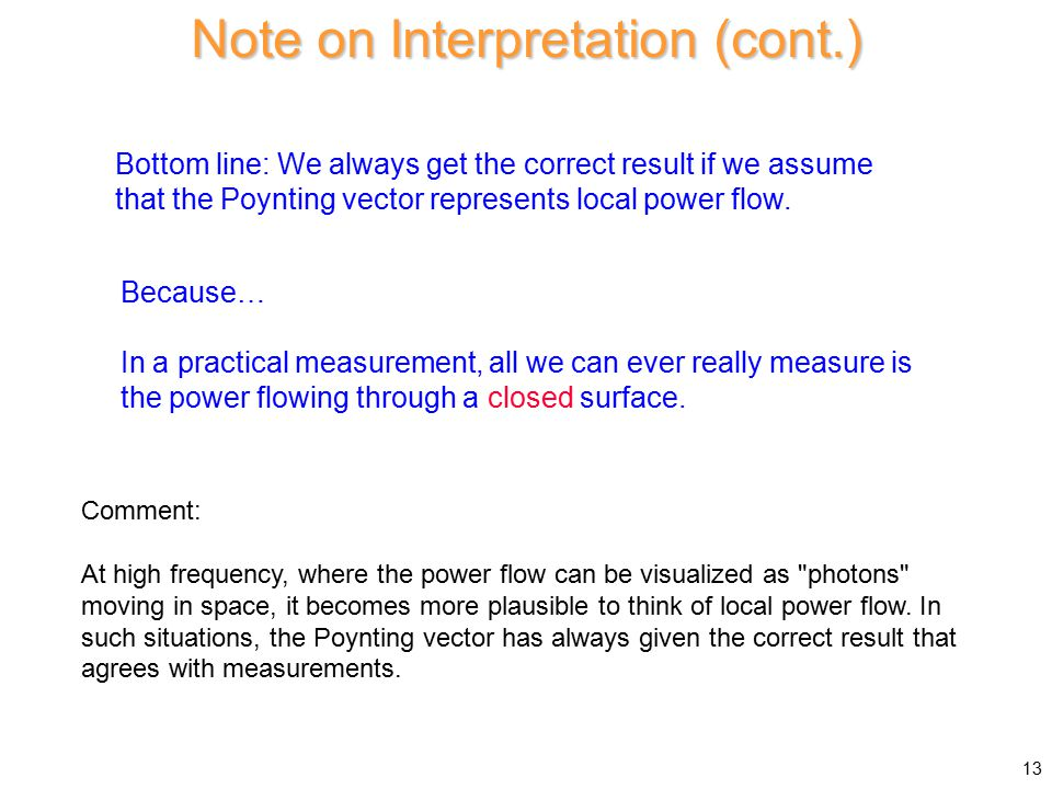 Note on Interpretation (cont.) Bottom line: We always get the correct result if we assume that the Poynting vector represents local power flow.