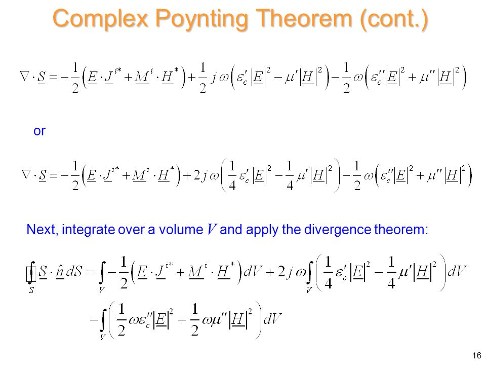or Complex Poynting Theorem (cont.) Next, integrate over a volume V and apply the divergence theorem: 16
