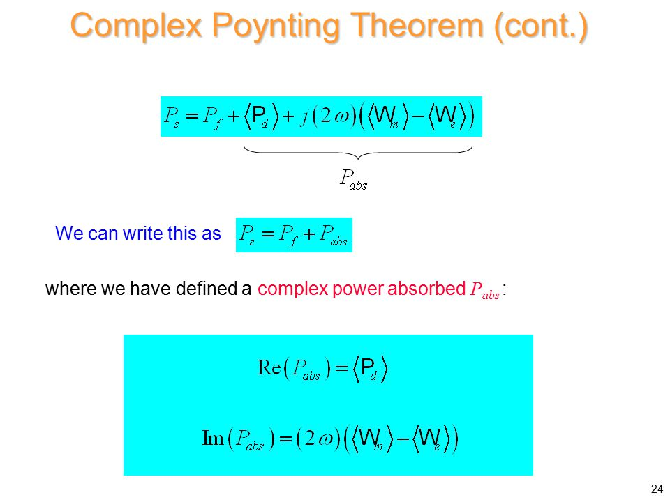 Complex Poynting Theorem (cont.) We can write this as where we have defined a complex power absorbed P abs : 24