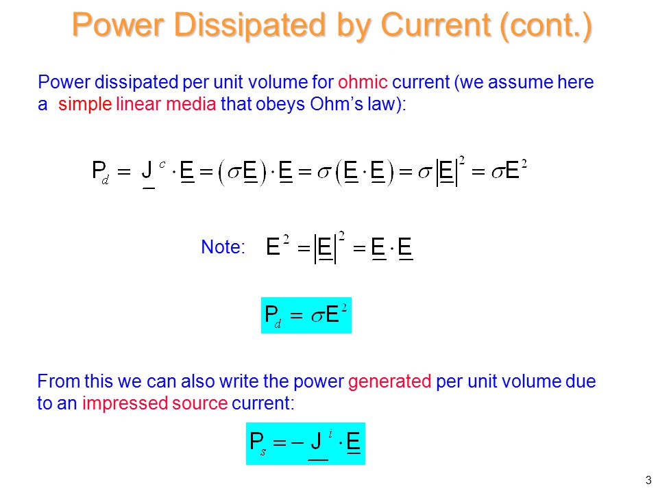 Power dissipated per unit volume for ohmic current (we assume here a simple linear media that obeys Ohm's law): Power Dissipated by Current (cont.) From this we can also write the power generated per unit volume due to an impressed source current: Note: 3
