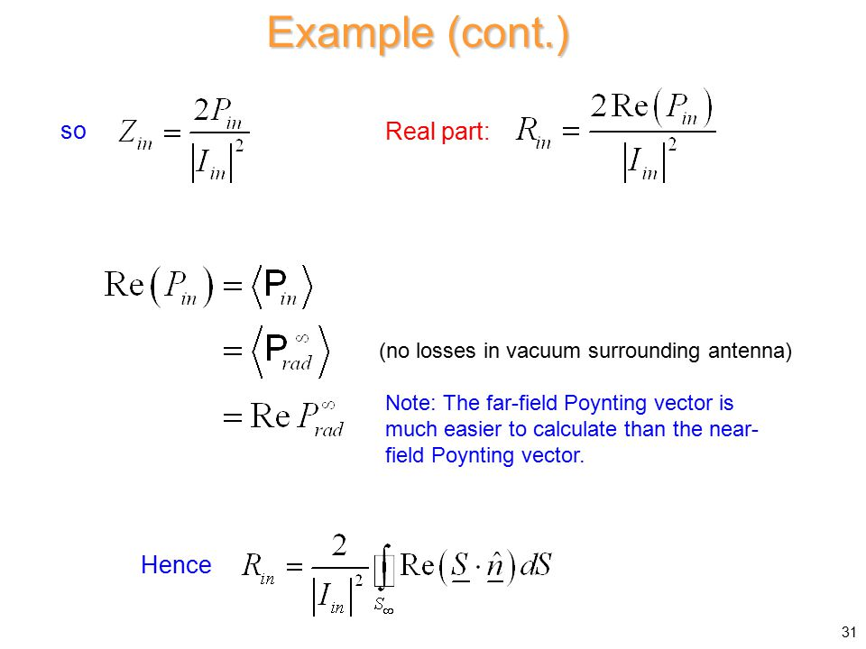 Example (cont.) so Real part: Hence (no losses in vacuum surrounding antenna) Note: The far-field Poynting vector is much easier to calculate than the near- field Poynting vector.