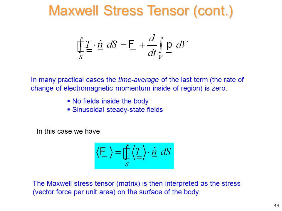 Maxwell Stress Tensor (cont.) In many practical cases the time-average of the last term (the rate of change of electromagnetic momentum inside of region) is zero: In this case we have The Maxwell stress tensor (matrix) is then interpreted as the stress (vector force per unit area) on the surface of the body.