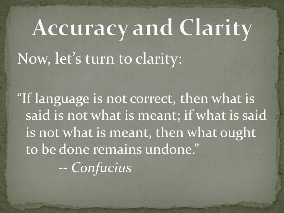 Now, let's turn to clarity: If language is not correct, then what is said is not what is meant; if what is said is not what is meant, then what ought to be done remains undone. -- Confucius