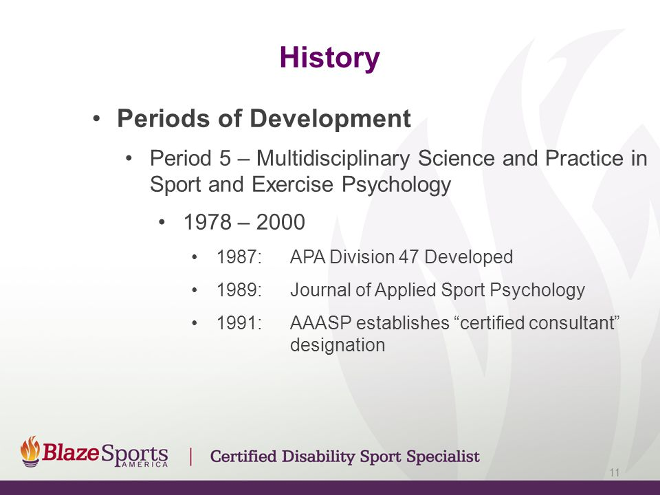 History Periods of Development Period 5 – Multidisciplinary Science and Practice in Sport and Exercise Psychology 1978 – 2000 1987:APA Division 47 Developed 1989:Journal of Applied Sport Psychology 1991:AAASP establishes certified consultant designation 11