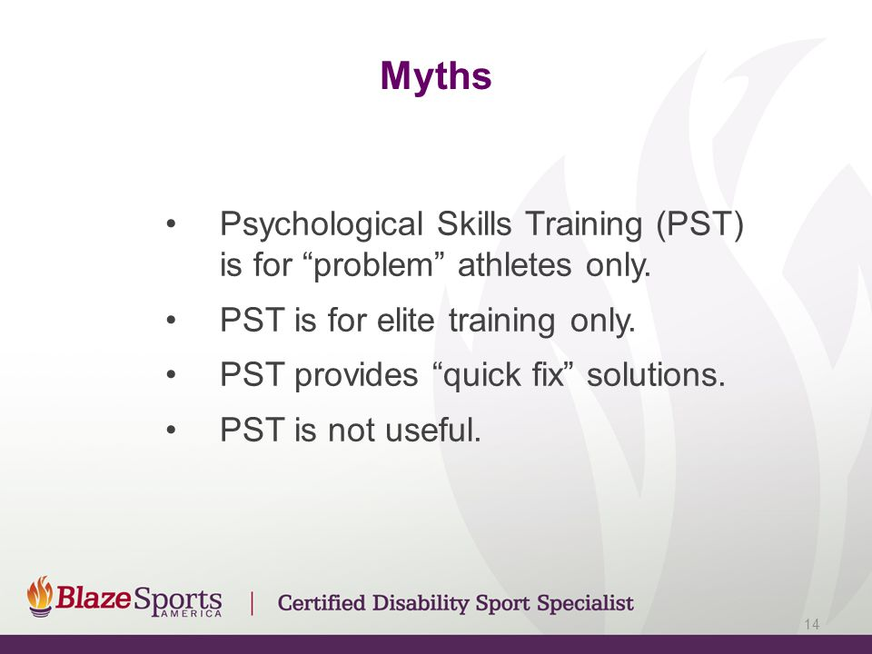 Myths Psychological Skills Training (PST) is for problem athletes only.