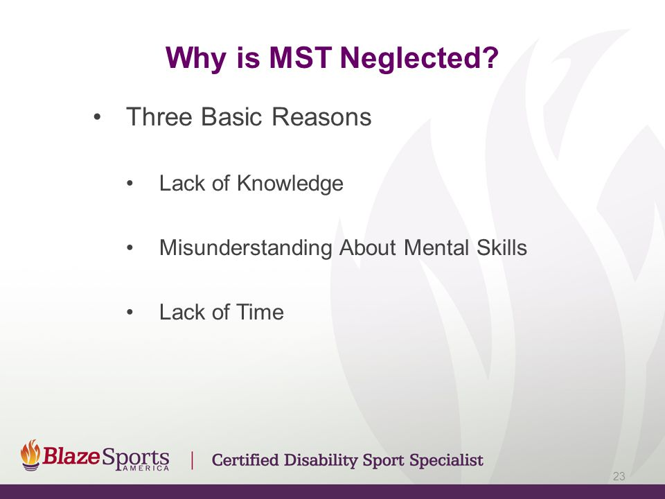 Why is MST Neglected? Three Basic Reasons Lack of Knowledge Misunderstanding About Mental Skills Lack of Time 23
