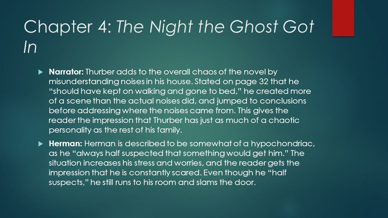 Chapter 4: The Night the Ghost Got In  Narrator: Thurber adds to the overall chaos of the novel by misunderstanding noises in his house. Stated on pa