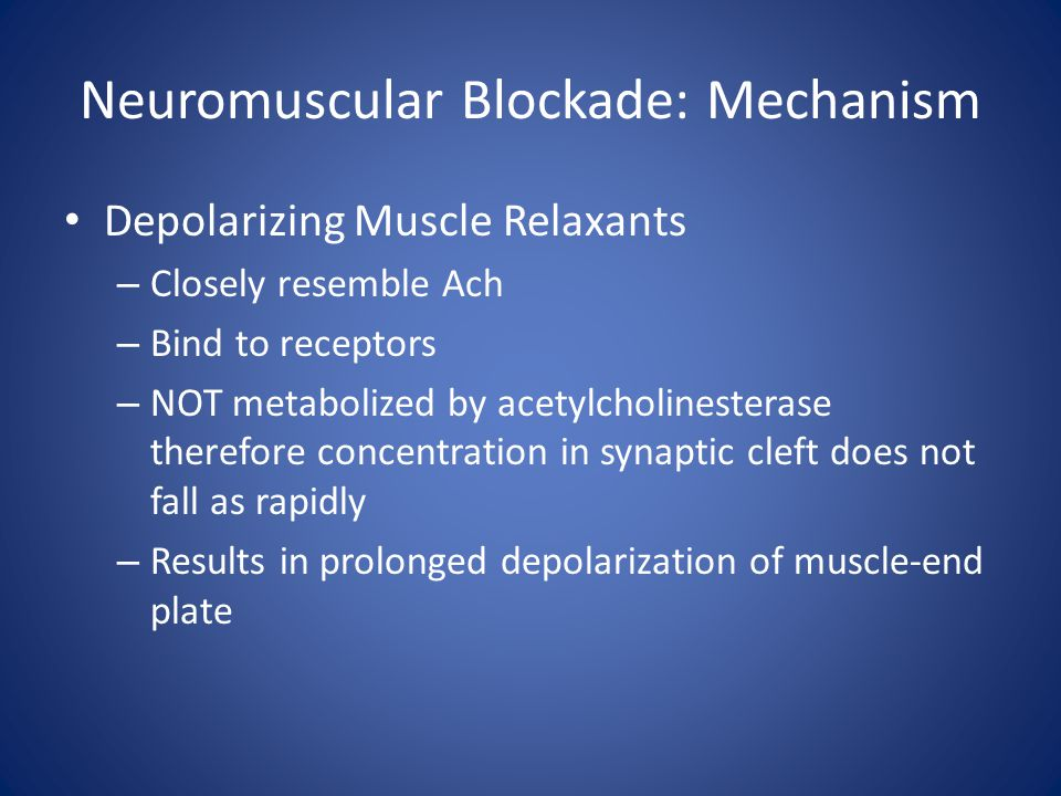 Neuromuscular Blockade: Mechanism Depolarizing Muscle Relaxants – Closely resemble Ach – Bind to receptors – NOT metabolized by acetylcholinesterase t