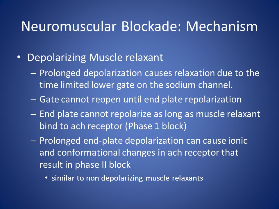 Neuromuscular Blockade: Mechanism Depolarizing Muscle relaxant – Prolonged depolarization causes relaxation due to the time limited lower gate on the