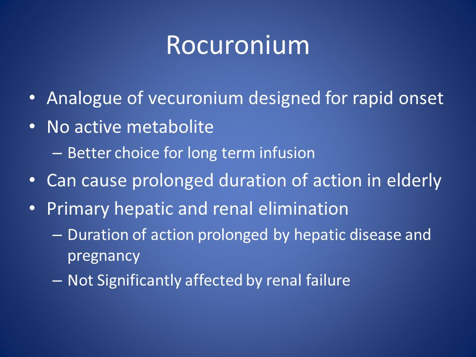 Rocuronium Analogue of vecuronium designed for rapid onset No active metabolite – Better choice for long term infusion Can cause prolonged duration of