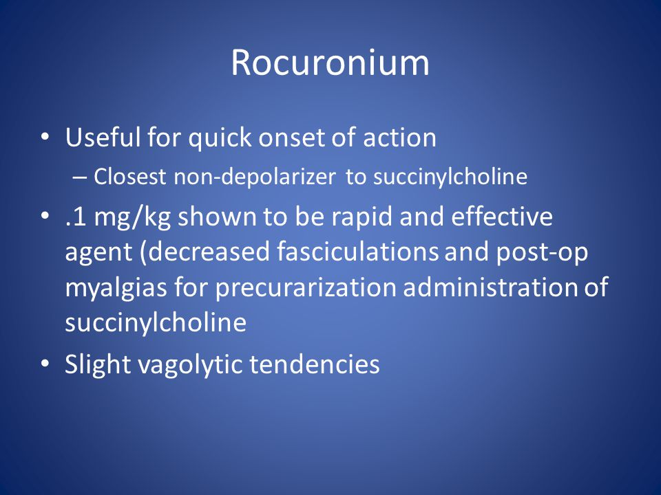Rocuronium Useful for quick onset of action – Closest non-depolarizer to succinylcholine.1 mg/kg shown to be rapid and effective agent (decreased fasc