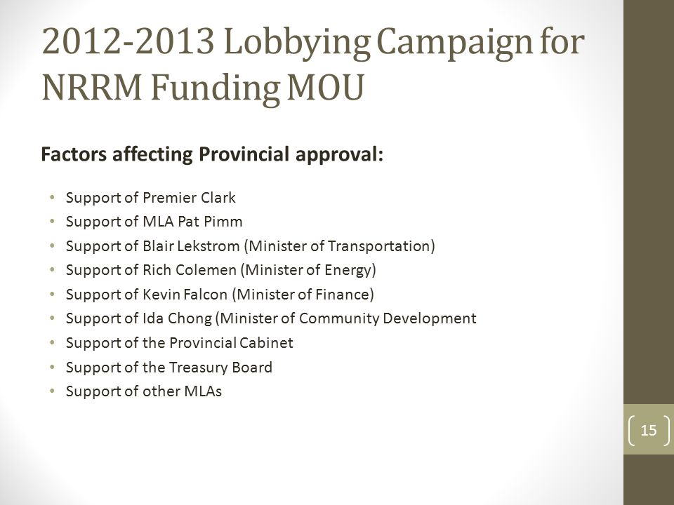 2012-2013 Lobbying Campaign for NRRM Funding MOU Factors affecting Provincial approval: Support of Premier Clark Support of MLA Pat Pimm Support of Blair Lekstrom (Minister of Transportation) Support of Rich Colemen (Minister of Energy) Support of Kevin Falcon (Minister of Finance) Support of Ida Chong (Minister of Community Development Support of the Provincial Cabinet Support of the Treasury Board Support of other MLAs 15
