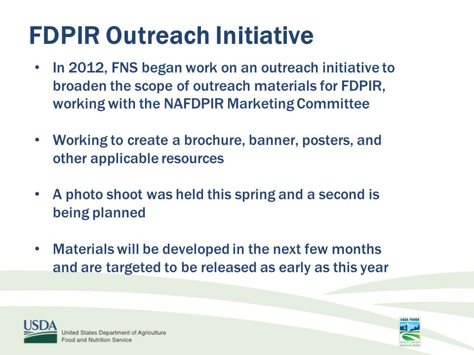 FDPIR Outreach Initiative In 2012, FNS began work on an outreach initiative to broaden the scope of outreach materials for FDPIR, working with the NAFDPIR Marketing Committee Working to create a brochure, banner, posters, and other applicable resources A photo shoot was held this spring and a second is being planned Materials will be developed in the next few months and are targeted to be released as early as this year