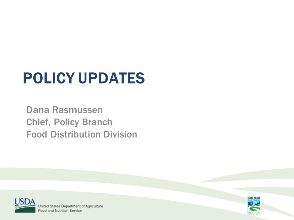 POLICY UPDATES Dana Rasmussen Chief, Policy Branch Food Distribution Division