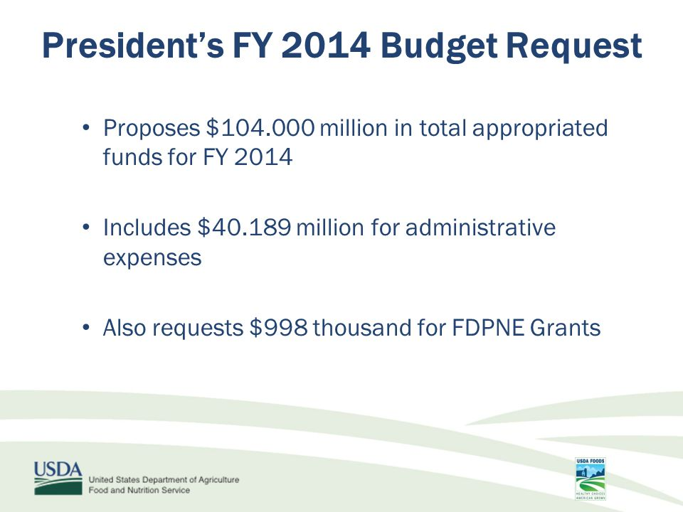 Proposes $104.000 million in total appropriated funds for FY 2014 Includes $40.189 million for administrative expenses Also requests $998 thousand for FDPNE Grants President's FY 2014 Budget Request