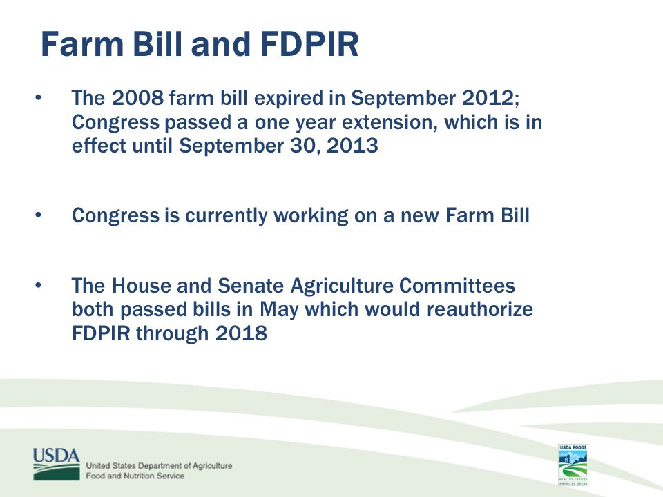 Farm Bill and FDPIR The 2008 farm bill expired in September 2012; Congress passed a one year extension, which is in effect until September 30, 2013 Congress is currently working on a new Farm Bill The House and Senate Agriculture Committees both passed bills in May which would reauthorize FDPIR through 2018