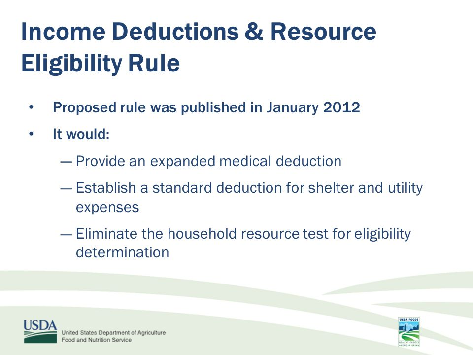Proposed rule was published in January 2012 It would: ―Provide an expanded medical deduction ―Establish a standard deduction for shelter and utility expenses ―Eliminate the household resource test for eligibility determination Income Deductions & Resource Eligibility Rule